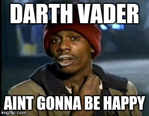 Y'all Got Any More Of That Meme | DARTH VADER AINT GONNA BE HAPPY | image tagged in memes,yall got any more of | made w/ Imgflip meme maker