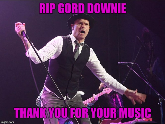 Canada lost a great Canadian music icon. Gord Downie of The Tragically Hip. | RIP GORD DOWNIE THANK YOU FOR YOUR MUSIC | image tagged in sewmyeyesshut,gord downie,the tragically hip,memes,sad | made w/ Imgflip meme maker