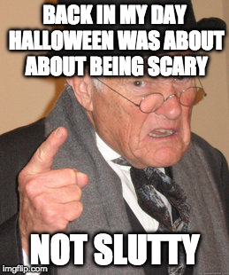 Happy Halloween!!! | BACK IN MY DAY HALLOWEEN WAS ABOUT ABOUT BEING SCARY NOT S**TTY | image tagged in memes,back in my day,halloween,sexy,scary,iwanttobebacon | made w/ Imgflip meme maker