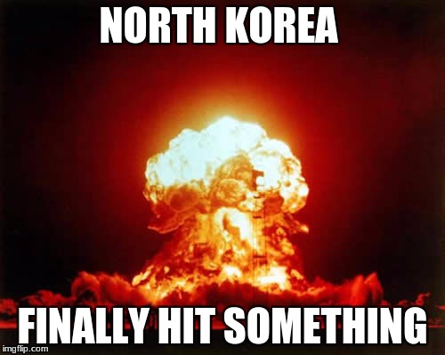 Nuclear Explosion Meme | NORTH KOREA FINALLY HIT SOMETHING | image tagged in memes,nuclear explosion | made w/ Imgflip meme maker