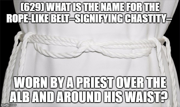 Catholic trivia | (629) WHAT IS THE NAME FOR THE ROPE-LIKE BELT–SIGNIFYING CHASTITY– WORN BY A PRIEST OVER THE ALB AND AROUND HIS WAIST? | image tagged in catholic,trivia,knowledge,funny,christianity,priest | made w/ Imgflip meme maker