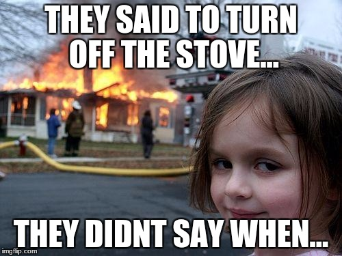 Disaster Girl Meme | THEY SAID TO TURN OFF THE STOVE... THEY DIDNT SAY WHEN... | image tagged in memes,disaster girl | made w/ Imgflip meme maker