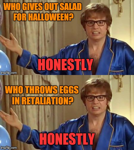 WHO GIVES OUT SALAD FOR HALLOWEEN? HONESTLY WHO THROWS EGGS IN RETALIATION? HONESTLY | made w/ Imgflip meme maker