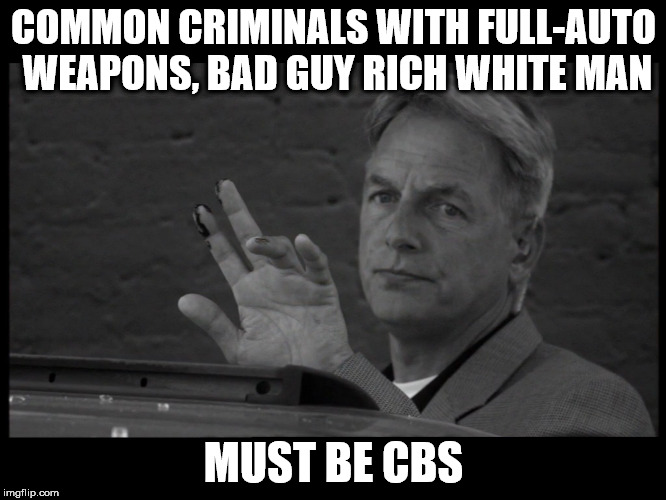 COMMON CRIMINALS WITH FULL-AUTO WEAPONS, BAD GUY RICH WHITE MAN MUST BE CBS | image tagged in period ncis | made w/ Imgflip meme maker