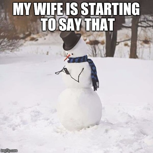 MY WIFE IS STARTING TO SAY THAT | made w/ Imgflip meme maker