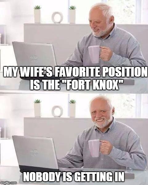 "Hide the Pain Harold Meme | MY WIFE'S FAVORITE POSITION IS THE ""FORT KNOX"" NOBODY IS GETTING IN 