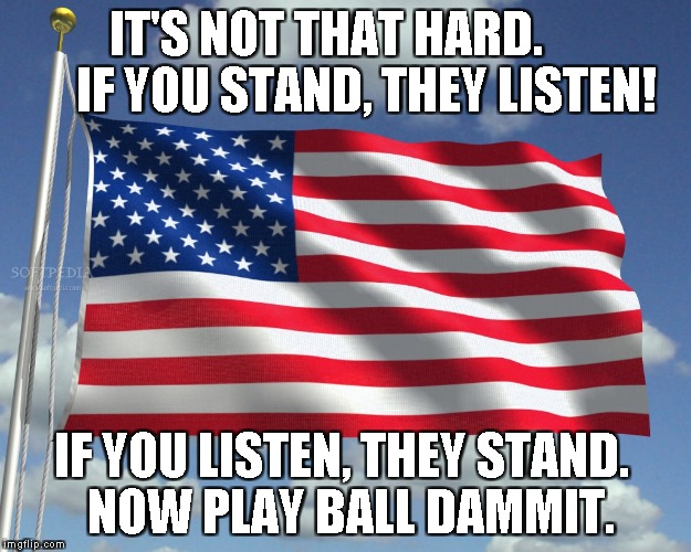 IT'S NOT THAT HARD.        IF YOU STAND, THEY LISTEN! IF YOU LISTEN, THEY STAND.  NOW PLAY BALL DAMMIT. | image tagged in us flag | made w/ Imgflip meme maker