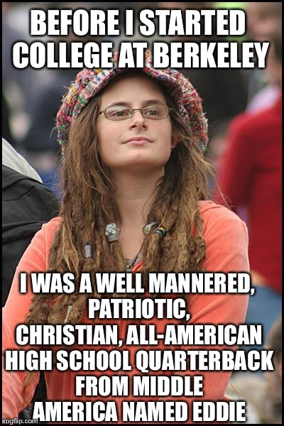 College Liberal Meme | BEFORE I STARTED COLLEGE AT BERKELEY I WAS A WELL MANNERED, PATRIOTIC, CHRISTIAN, ALL-AMERICAN HIGH SCHOOL QUARTERBACK FROM MIDDLE AMERICA N | image tagged in memes,college liberal,liberal logic,libtards | made w/ Imgflip meme maker