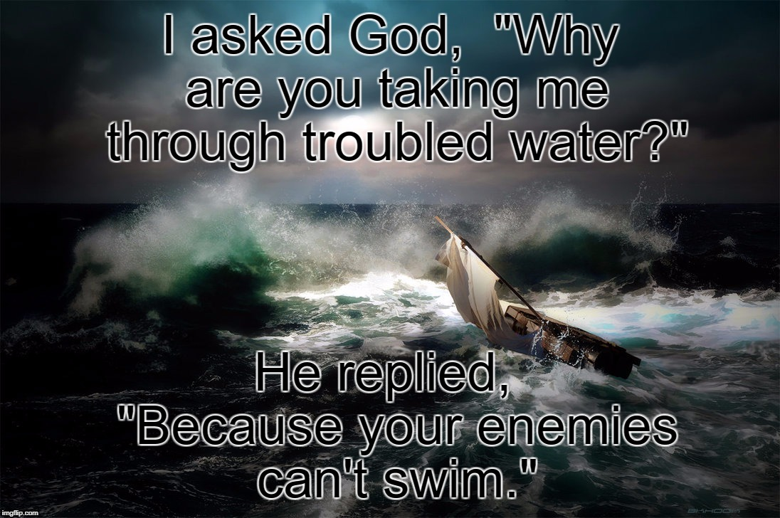 "Stormy Seas | I asked God,  ""Why are you taking me through troubled water?"" He replied,  ""Because your enemies can't swim."" 