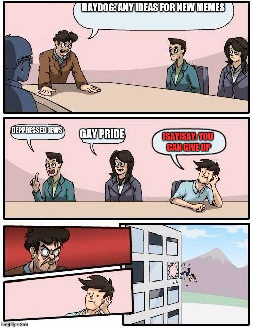 Boardroom Meeting Suggestion Meme | RAYDOG: ANY IDEAS FOR NEW MEMES DEPPRESSED JEWS GAY PRIDE ISAYISAY: YOU CAN GIVE UP | image tagged in memes,boardroom meeting suggestion | made w/ Imgflip meme maker