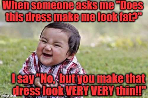 "Evil Toddler Meme | When someone asks me ""Does this dress make me look fat?"" I say ""No,  but you make that dress look VERY VERY thin!!"" 
