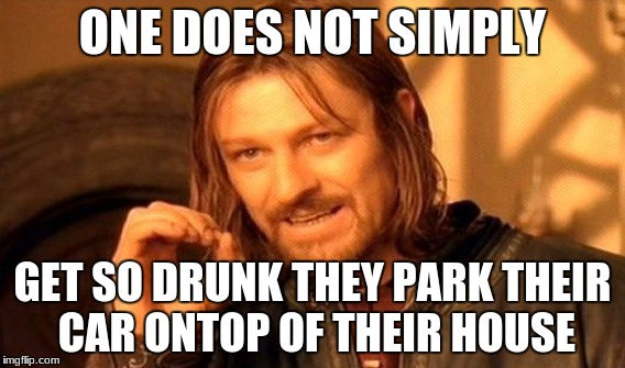 One Does Not Simply Meme | ONE DOES NOT SIMPLY GET SO DRUNK THEY PARK THEIR CAR ONTOP OF THEIR HOUSE | image tagged in memes,one does not simply | made w/ Imgflip meme maker