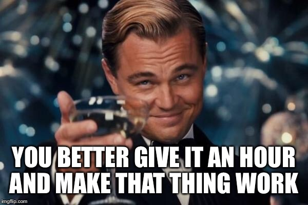 Leonardo Dicaprio Cheers Meme | YOU BETTER GIVE IT AN HOUR AND MAKE THAT THING WORK | image tagged in memes,leonardo dicaprio cheers | made w/ Imgflip meme maker