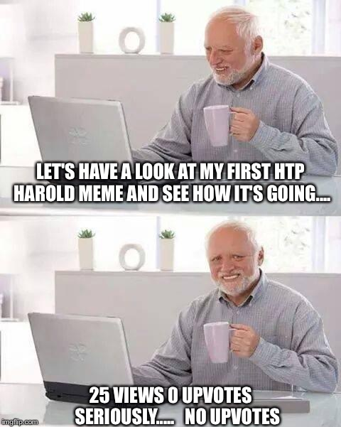 You don't always get any upvotes all the time..... | LET'S HAVE A LOOK AT MY FIRST HTP HAROLD MEME AND SEE HOW IT'S GOING.... 25 VIEWS 0 UPVOTES    SERIOUSLY.....   NO UPVOTES | image tagged in memes,hide the pain harold | made w/ Imgflip meme maker
