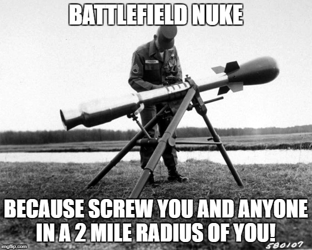 Nuclear weapons are the best weapons! | BATTLEFIELD NUKE BECAUSE SCREW YOU AND ANYONE IN A 2 MILE RADIUS OF YOU! | image tagged in memes,funny,screw you,nuclear power | made w/ Imgflip meme maker