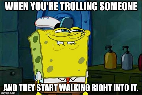 I trolled you | WHEN YOU'RE TROLLING SOMEONE AND THEY START WALKING RIGHT INTO IT. | image tagged in memes,dont you squidward,troll,spongebob,krusty krab | made w/ Imgflip meme maker