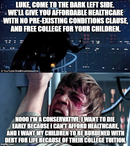 darth vader luke skywalker | LUKE, COME TO THE DARK LEFT SIDE. WE'LL GIVE YOU AFFORDABLE HEALTHCARE WITH NO PRE-EXISTING CONDITIONS CLAUSE, AND FREE COLLEGE FOR YOUR CHI | image tagged in darth vader luke skywalker | made w/ Imgflip meme maker