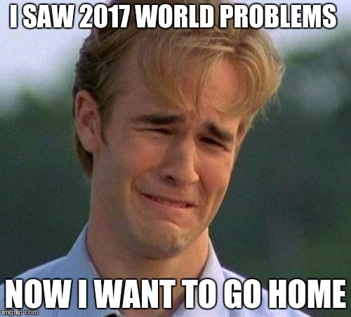 1990s First World Problems Meme | I SAW 2017 WORLD PROBLEMS NOW I WANT TO GO HOME | image tagged in memes,1990s first world problems | made w/ Imgflip meme maker