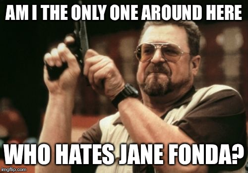 Am I The Only One Around Here Who Hates Jane Fonda? | AM I THE ONLY ONE AROUND HERE WHO HATES JANE FONDA? | image tagged in memes,am i the only one around here,conservative,funny | made w/ Imgflip meme maker