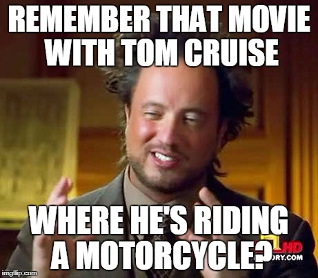 Ancient Aliens Dude | REMEMBER THAT MOVIE WITH TOM CRUISE WHERE HE'S RIDING A MOTORCYCLE? | image tagged in ancient aliens dude | made w/ Imgflip meme maker