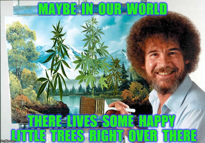 MAYBE  IN  OUR  WORLD THERE  LIVES  SOME  HAPPY  LITTLE  TREES  RIGHT  OVER  THERE | made w/ Imgflip meme maker
