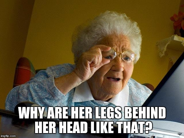 Grandma Finds The Internet Meme | WHY ARE HER LEGS BEHIND HER HEAD LIKE THAT? | image tagged in memes,grandma finds the internet | made w/ Imgflip meme maker