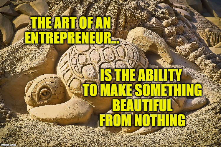 The art of Entrepreneurship  | THE ART OF AN ENTREPRENEUR... IS THE ABILITY TO MAKE SOMETHING BEAUTIFUL FROM NOTHING | image tagged in entrepreneurship,life,inspirational quote,motivation,goals,art | made w/ Imgflip meme maker