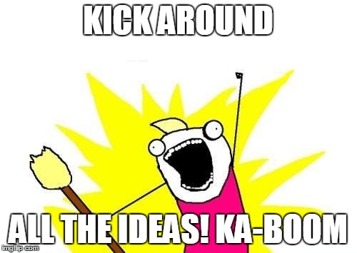 X All The Y Meme | KICK AROUND ALL THE IDEAS! KA-BOOM | image tagged in memes,x all the y | made w/ Imgflip meme maker