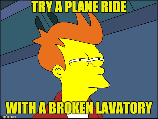 TRY A PLANE RIDE WITH A BROKEN LAVATORY | made w/ Imgflip meme maker