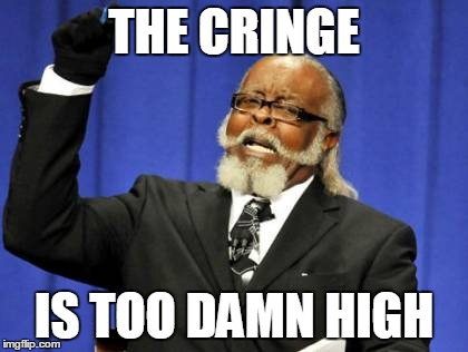 Too Damn High Meme | THE CRINGE IS TOO DAMN HIGH | image tagged in memes,too damn high | made w/ Imgflip meme maker
