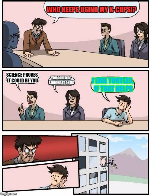 Boardroom Meeting Suggestion Meme | WHO KEEPS USING MY K-CUPS!? SCIENCE PROVES IT COULD BE YOU YOU COULD BE BLAMING IT ON US I LIKE TURTLES, IF THAT HELPS | image tagged in memes,boardroom meeting suggestion | made w/ Imgflip meme maker