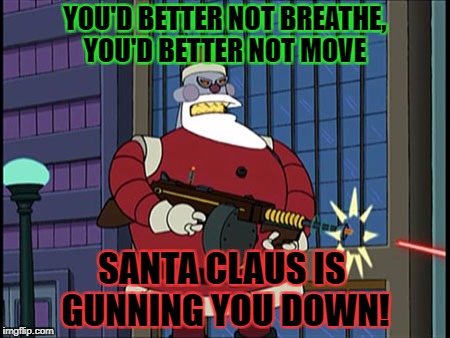 YOU'D BETTER NOT BREATHE, YOU'D BETTER NOT MOVE SANTA CLAUS IS GUNNING YOU DOWN! | made w/ Imgflip meme maker