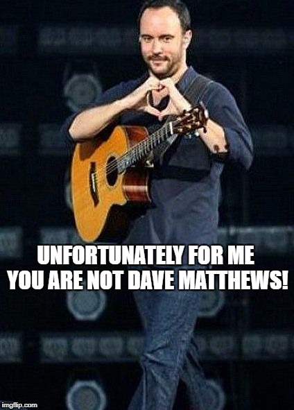 UNFORTUNATELY FOR ME, YOU ARE NOT DAVE MATTHEWS! | UNFORTUNATELY FOR ME YOU ARE NOT DAVE MATTHEWS! | image tagged in dmb,dave matthews band,dave matthews,unfortunately for me you are not dave matthews,heart hands | made w/ Imgflip meme maker