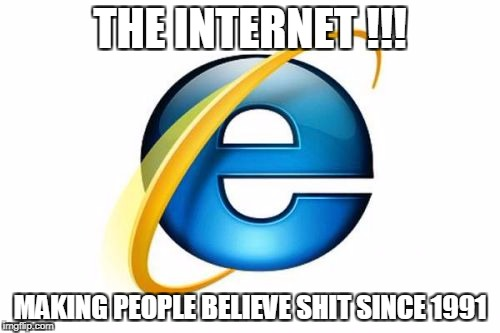 Internet Explorer Meme | THE INTERNET !!! MAKING PEOPLE BELIEVE SHIT SINCE 1991 | image tagged in memes,internet explorer | made w/ Imgflip meme maker