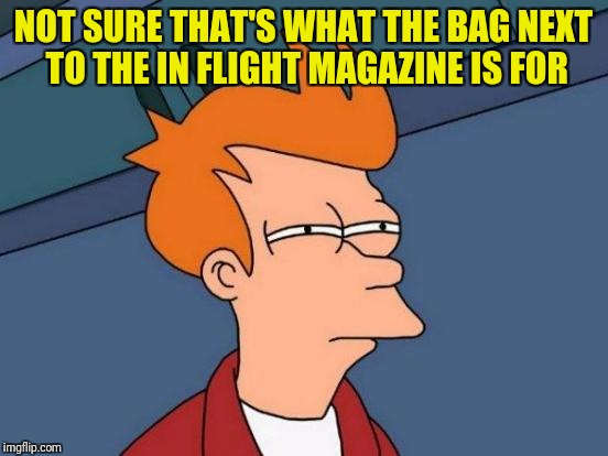 Futurama Fry Meme | NOT SURE THAT'S WHAT THE BAG NEXT TO THE IN FLIGHT MAGAZINE IS FOR | image tagged in memes,futurama fry | made w/ Imgflip meme maker