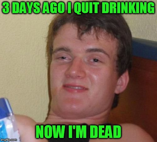 10 Guy Meme | 3 DAYS AGO I QUIT DRINKING NOW I'M DEAD | image tagged in memes,10 guy | made w/ Imgflip meme maker