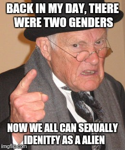 Old remark | BACK IN MY DAY, THERE WERE TWO GENDERS NOW WE ALL CAN SEXUALLY  IDENITFY AS A ALIEN | image tagged in memes,back in my day,old,offensive,funny meme,too funny | made w/ Imgflip meme maker