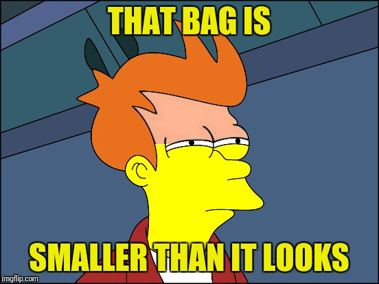 THAT BAG IS SMALLER THAN IT LOOKS | made w/ Imgflip meme maker