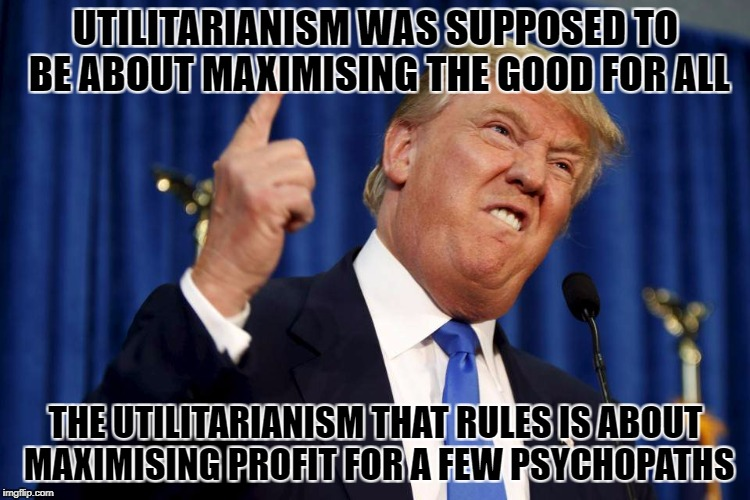 UTILITARIANISM WAS SUPPOSED TO BE ABOUT MAXIMISING THE GOOD FOR ALL THE UTILITARIANISM THAT RULES IS ABOUT MAXIMISING PROFIT FOR A FEW PSYCH | image tagged in trump false profit | made w/ Imgflip meme maker