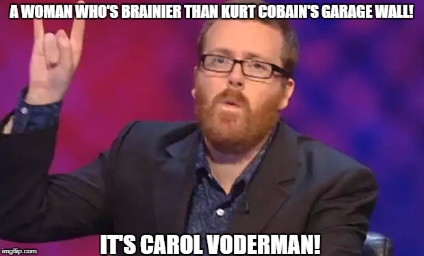 Frankie Boyle | A WOMAN WHO'S BRAINIER THAN KURT COBAIN'S GARAGE WALL! IT'S CAROL VODERMAN! | image tagged in frankie boyle | made w/ Imgflip meme maker