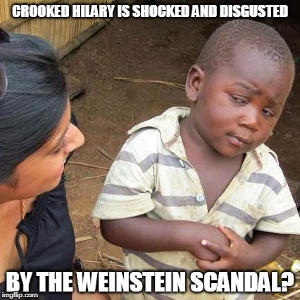 Third World Skeptical Kid Meme | CROOKED HILARY IS SHOCKED AND DISGUSTED BY THE WEINSTEIN SCANDAL? | image tagged in memes,third world skeptical kid | made w/ Imgflip meme maker