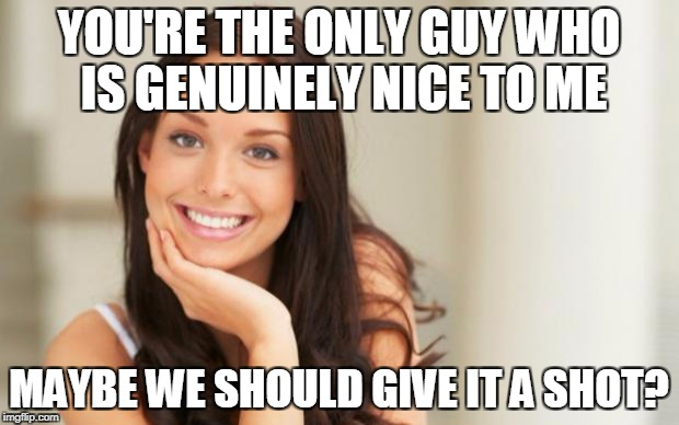 Good Girl Gina | YOU'RE THE ONLY GUY WHO IS GENUINELY NICE TO ME MAYBE WE SHOULD GIVE IT A SHOT? | image tagged in good girl gina | made w/ Imgflip meme maker