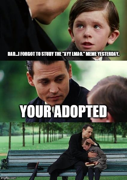 Finding Neverland Meme | DAD...I FORGOT TO STUDY THE ''AYY LMAO.'' MEME YESTERDAY. YOUR ADOPTED | image tagged in memes,finding neverland | made w/ Imgflip meme maker