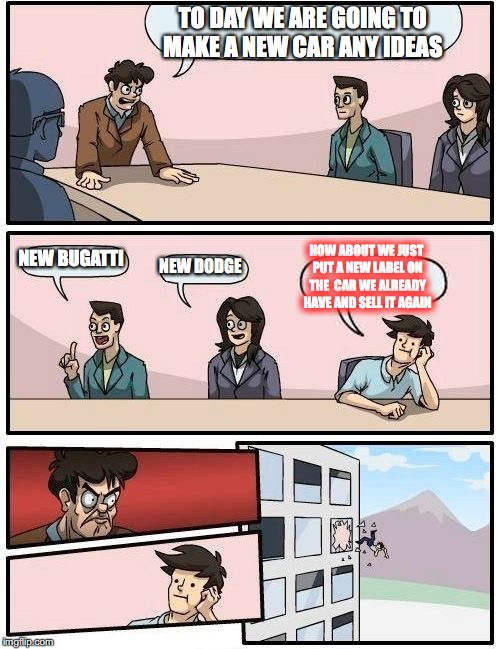 the car industry | TO DAY WE ARE GOING TO MAKE A NEW CAR ANY IDEAS NEW BUGATTI NEW DODGE HOW ABOUT WE JUST PUT A NEW LABEL ON THE  CAR WE ALREADY HAVE AND SELL | image tagged in memes,boardroom meeting suggestion,funny | made w/ Imgflip meme maker