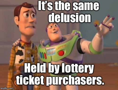X, X Everywhere Meme | It's the same delusion Held by lottery ticket purchasers. | image tagged in memes,x,x everywhere,x x everywhere | made w/ Imgflip meme maker