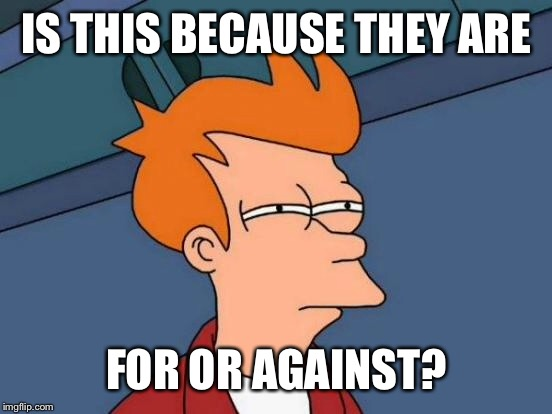 Futurama Fry Meme | IS THIS BECAUSE THEY ARE FOR OR AGAINST? | image tagged in memes,futurama fry | made w/ Imgflip meme maker