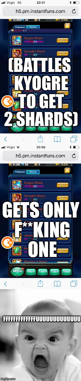 Raging at Pokèmon mega | GETS ONLY F**KING ONE (BATTLES KYOGRE TO GET 2 SHARDS) FFFFFFFFFFFFFUUUUUUUUUUUUU | image tagged in rage,fuck,damn,kyogre,shards,really | made w/ Imgflip meme maker