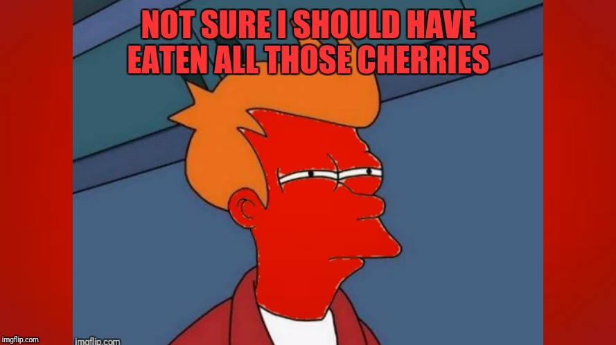 NOT SURE I SHOULD HAVE EATEN ALL THOSE CHERRIES | made w/ Imgflip meme maker