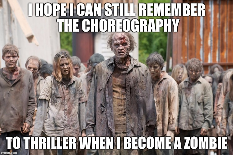 zombies | I HOPE I CAN STILL REMEMBER THE CHOREOGRAPHY TO THRILLER WHEN I BECOME A ZOMBIE | image tagged in zombies | made w/ Imgflip meme maker