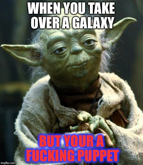 Star Wars Yoda Meme | WHEN YOU TAKE OVER A GALAXY BUT YOUR A F**KING PUPPET | image tagged in memes,star wars yoda | made w/ Imgflip meme maker
